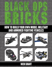 Black Ops Bricks - How to Build Your Own Model Military and Armored Fighting Vehicles ebook by Nick Grant
