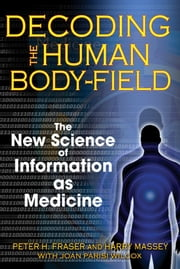 Decoding the Human Body-Field - The New Science of Information as Medicine ebook by Peter H. Fraser,Harry Massey,Joan Parisi Wilcox