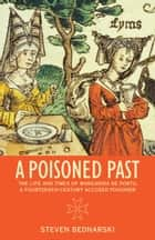 A Poisoned Past - The Life and Times of Margarida de Portu, a Fourteenth-Century Accused Poisoner ebook by Steven Bednarski