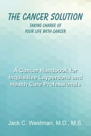 The Cancer Solution - Taking Charge of Your Life with Cancer ebook by Jack C. Westman, M.D., M.S.