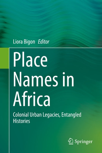 Place Names in Africa - Colonial Urban Legacies, Entangled Histories ebook by