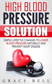 High Blood Pressure Solution: Simple Lifestyle Changes to Lower Blood Pressure Naturally and Prevent Heart Disease ebook by Grace Bell
