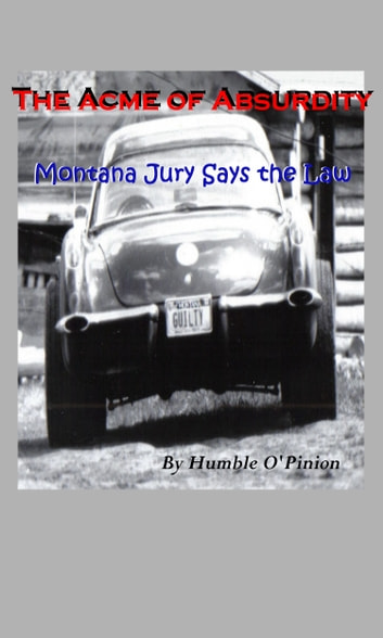 The Acme of Absurdity- Montana Jury Says the Law ebook by Humble O'Pinion
