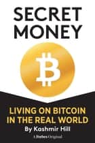 SECRET MONEY: LIVING ON BITCOIN IN THE REAL WORLD ebook by Kashmir Hill