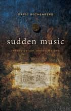 Sudden Music - Improvisation, Sound, Nature ebook by David Rothenberg
