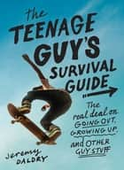 The Teenage Guy's Survival Guide - The Real Deal on Going Out, Growing Up, and Other Guy Stuff ebook by Jeremy Daldry