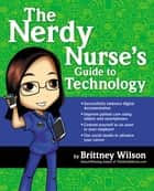 The Nerdy Nurse's Guide to Technology ebook by Brittney Wilson, RN, BSN