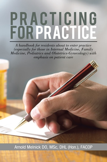 Practicing for Practice - A handbook for residents about to enter practice (especially for those in Internal Medicine, Family Medicine, Pediatrics and obstetrics-Gynecology) with emphasis on patient care ebook by Arnold Melnick, DO