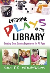 Everyone Plays at the Library: Creating Great Gaming Experiences for All Ages ebook by Scott Nicholson