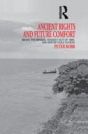 Ancient Rights and Future Comfort - Bihar, the Bengal Tenancy Act of 1885, and British Rule in India ebook by Peter Robb