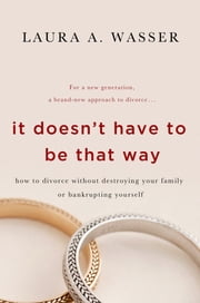 It Doesn't Have to Be That Way - How to Divorce Without Destroying Your Family or Bankrupting Yourself ebook by Laura A. Wasser