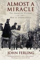 Almost A Miracle - The American Victory in the War of Independence ebook by John Ferling