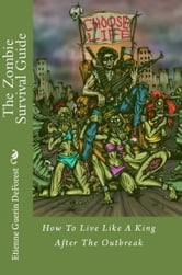 The Zombie Survival Guide:How To Live Like A King After The Outbreak ebook by Etienne DeForest