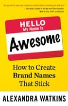 Hello, My Name Is Awesome - How to Create Brand Names That Stick ebook by Alexandra Watkins