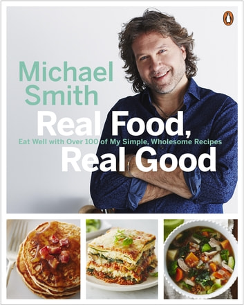 Real Food, Real Good - Eat Well With Over 100 of My Simple, Wholesome Recipes ebook by Michael Smith