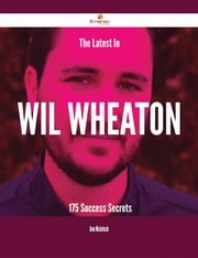 The Latest In Wil Wheaton - 175 Success Secrets ebook by Ann Mcintosh