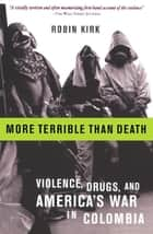 More Terrible Than Death - Drugs, Violence, and America's War in Colombia ebook by Robin Kirk
