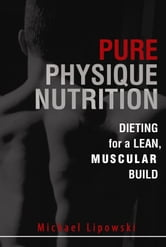 Pure Physique Nutrition: Dieting for a Lean, Muscular Build ebook by Michael Lipowski
