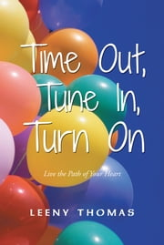 Time Out, Tune In, Turn On - Live the Path of Your Heart ebook by Leeny Thomas