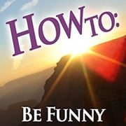 How To: Be Funny (narrated by a comedian) audiobook by How To: Audiobooks