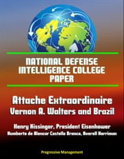 National Defense Intelligence College Paper: Attache Extraordinaire: Vernon A. Walters and Brazil - Henry Kissinger, President Eisenhower, Humberto de Alencar Castello Branco, Averell Harriman ebook by Progressive Management