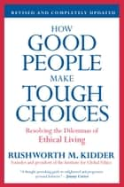 How Good People Make Tough Choices Rev Ed - Resolving the Dilemmas of Ethical Living ebook by Rushworth M. Kidder