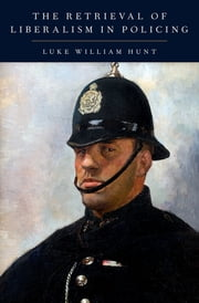 The Retrieval of Liberalism in Policing ebook by Luke William Hunt