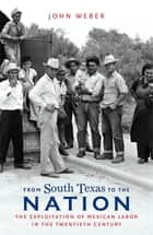 From South Texas to the Nation - The Exploitation of Mexican Labor in the Twentieth Century ebook by John Weber