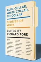 Blue Collar, White Collar, No Collar - Stories of Work ebook by Richard Ford
