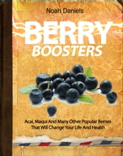 Berry Boosters - Acai, Maqui And Many Other Popular Berries That Will Change Your Life And Health ebook by Noah Daniels