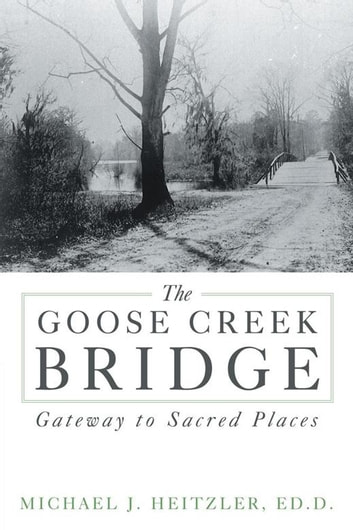 The Goose Creek Bridge - Gateway to Sacred Places ebook by Michael J. Heitzler