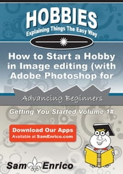 How to Start a Hobby in Image editing (with Adobe Photoshop for example) - How to Start a Hobby in Image editing (with Adobe Photoshop for example) ebook by Elizabeth Wallace