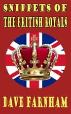 Snippets of the British Royals ebook by Dave Farnham