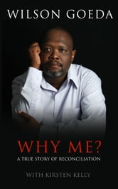 Why Me? - A True Story Of Reconciliation ebook by Wilson Goeda