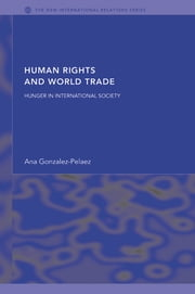 Human Rights and World Trade - Hunger in International Society ebook by Ana Gonzalez-Pelaez