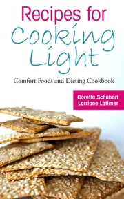 Recipes for Cooking Light: Comfort Foods and Dieting Cookbook ebook by Coretta Schubert,Lorriane Latimer