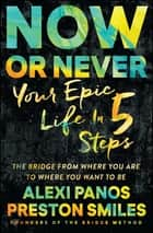Now or Never - Your Epic Life in 5 Steps ebook by Preston Smiles, Alexi Panos