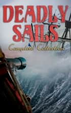 Deadly Sails - Complete Collection - History of Pirates, Trues Stories about the Most Notorious Pirates & Most Famous Pirate Novels ebook by Charles Johnson, Robert Louis Stevenson, Walter Scott,...