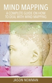 Mind Mapping - A Complete Guide on How to Deal With Mind Mapping ebook by Jason Newman