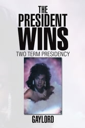 The President Wins - Two Term Presidency ebook by Gaylord