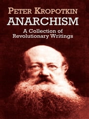 Anarchism - A Collection of Revolutionary Writings ebook by Peter Kropotkin