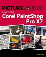 Picture Yourself Learning Corel PaintShop Pro X7 ebook by Diane Koers