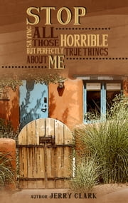Stop Saying All Those Horrible But Perfectly True Things About Me ebook by Jerry Clark