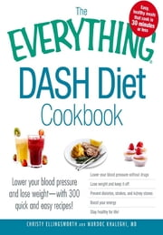 The Everything DASH Diet Cookbook: Lower your blood pressure and lose weight - with 300 quick and easy recipes! Lower your blood pressure without drugs, Lose weight and keep it off, Prevent diabetes, strokes, and kidney stones, Boost your energy, and ebook by Christy Ellingsworth,Murdoc Khaleghi