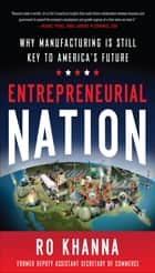 Entrepreneurial Nation: Why Manufacturing is Still Key to America's Future ebook by Ro Khanna
