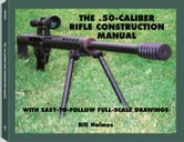 The .50-caliber Rifle Construction Manual: With Easy-to-Follow Full-Scale Drawings ebook by Holmes, Bill
