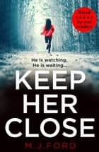 Keep Her Close ebook by M.J. Ford