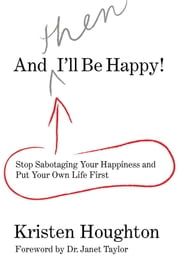 And THEN I'll Be Happy! - Stop Sabotaging Your Happiness and Put Your Own Life First ebook by Kristen Houghton, Janet Taylor, MD