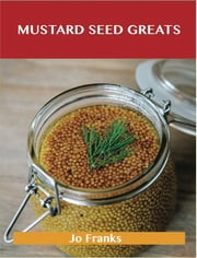 Mustard Seed Greats: Delicious Mustard Seed Recipes, The Top 97 Mustard Seed Recipes ebook by Jo Franks