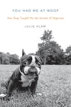 You Had Me at Woof - How Dogs Taught Me the Secrets of Happiness ebook by Julie Klam
